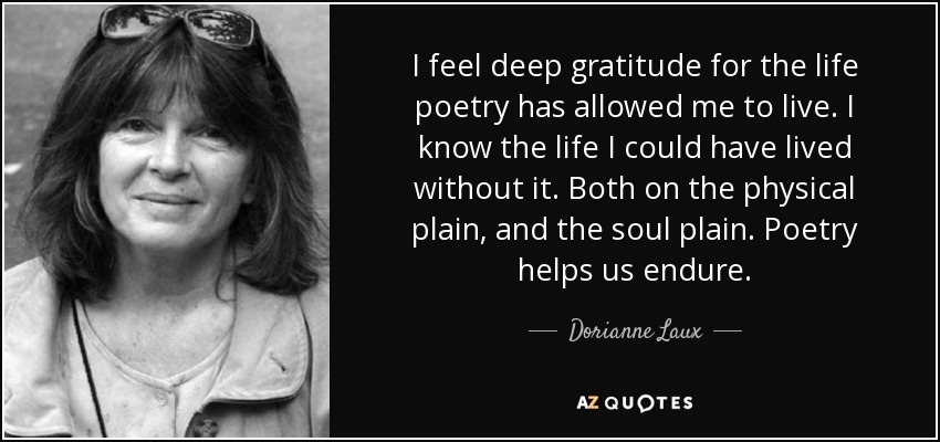 I feel deep gratitude for the life poetry has allowed me to live. I know the life I could have lived without it. Both on the physical plain, and the soul plain. Poetry helps us endure. - Dorianne Laux