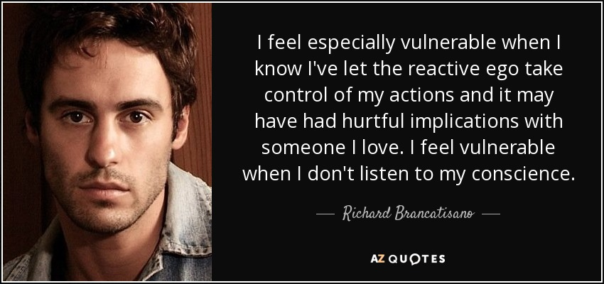 I feel especially vulnerable when I know I've let the reactive ego take control of my actions and it may have had hurtful implications with someone I love. I feel vulnerable when I don't listen to my conscience. - Richard Brancatisano