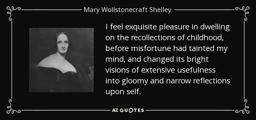 I feel exquisite pleasure in dwelling on the recollections of childhood, before misfortune had tainted my mind, and changed its bright visions of extensive usefulness into gloomy and narrow reflections upon self. - Mary Wollstonecraft Shelley