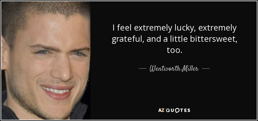 I feel extremely lucky, extremely grateful, and a little bittersweet, too. - Wentworth Miller