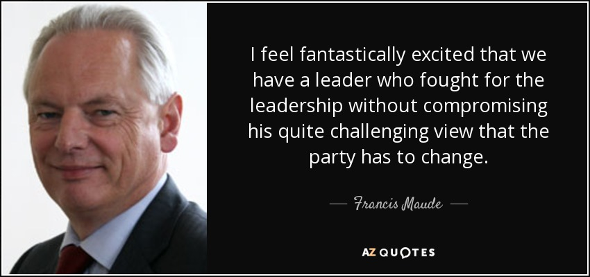 I feel fantastically excited that we have a leader who fought for the leadership without compromising his quite challenging view that the party has to change. - Francis Maude