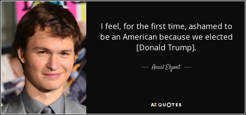 I feel, for the first time, ashamed to be an American because we elected [Donald Trump]. - Ansel Elgort