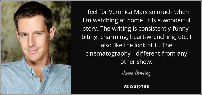 I feel for Veronica Mars so much when I'm watching at home. It is a wonderful story. The writing is consistently funny, biting, charming, heart-wrenching, etc. I also like the look of it. The cinematography - different from any other show. - Jason Dohring