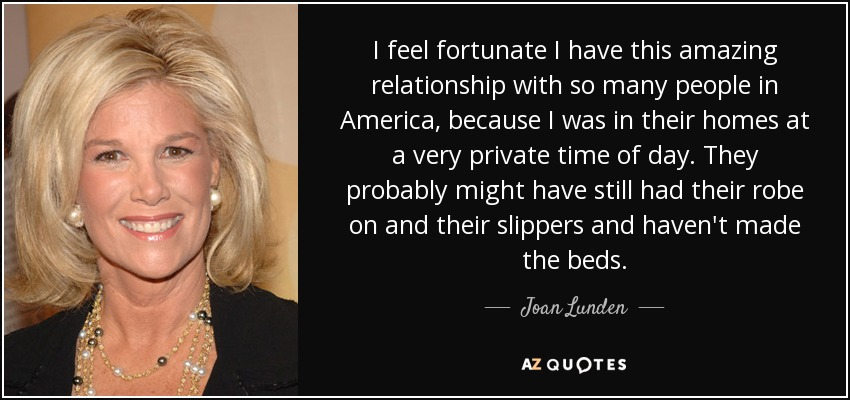 I feel fortunate I have this amazing relationship with so many people in America, because I was in their homes at a very private time of day. They probably might have still had their robe on and their slippers and haven't made the beds. - Joan Lunden