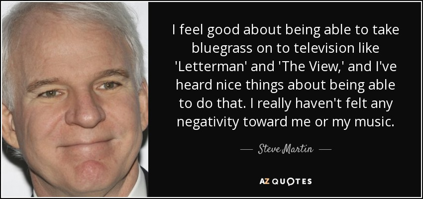 I feel good about being able to take bluegrass on to television like 'Letterman' and 'The View,' and I've heard nice things about being able to do that. I really haven't felt any negativity toward me or my music. - Steve Martin