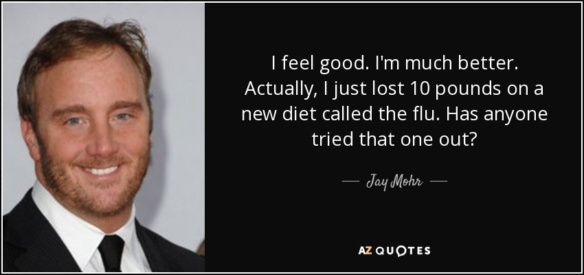 I feel good. I'm much better. Actually, I just lost 10 pounds on a new diet called the flu. Has anyone tried that one out? - Jay Mohr