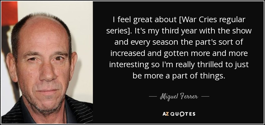 I feel great about [War Cries regular series]. It's my third year with the show and every season the part's sort of increased and gotten more and more interesting so I'm really thrilled to just be more a part of things. - Miguel Ferrer