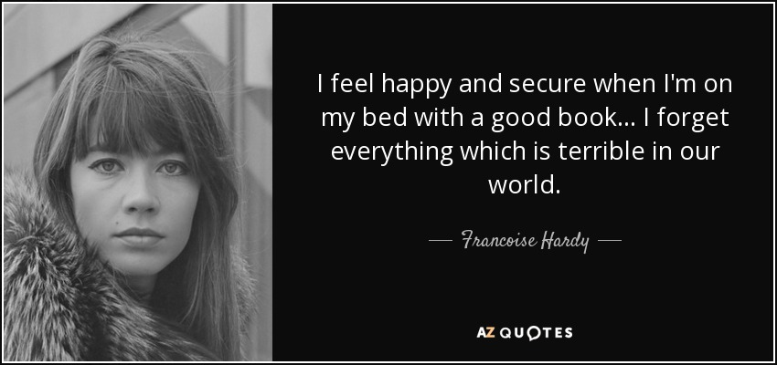 I feel happy and secure when I'm on my bed with a good book... I forget everything which is terrible in our world. - Francoise Hardy