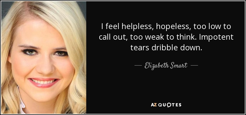 I feel helpless, hopeless, too low to call out, too weak to think. Impotent tears dribble down. - Elizabeth Smart