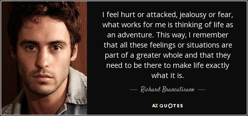 I feel hurt or attacked, jealousy or fear, what works for me is thinking of life as an adventure. This way, I remember that all these feelings or situations are part of a greater whole and that they need to be there to make life exactly what it is. - Richard Brancatisano