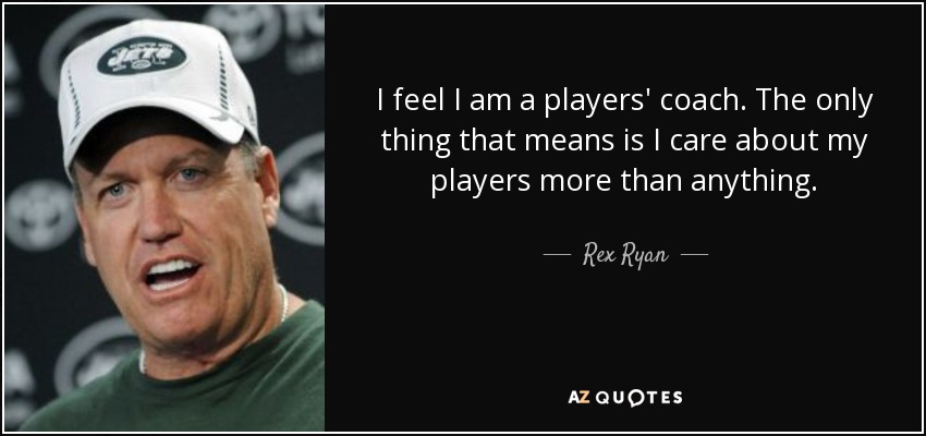 I feel I am a players' coach. The only thing that means is I care about my players more than anything. - Rex Ryan