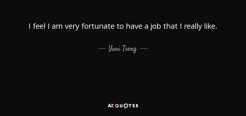 I feel I am very fortunate to have a job that I really like. - Yani Tseng