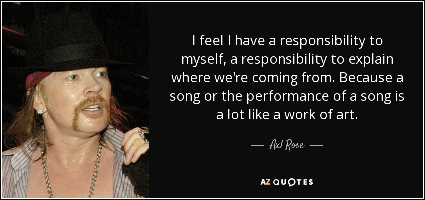 I feel I have a responsibility to myself, a responsibility to explain where we're coming from. Because a song or the performance of a song is a lot like a work of art. - Axl Rose