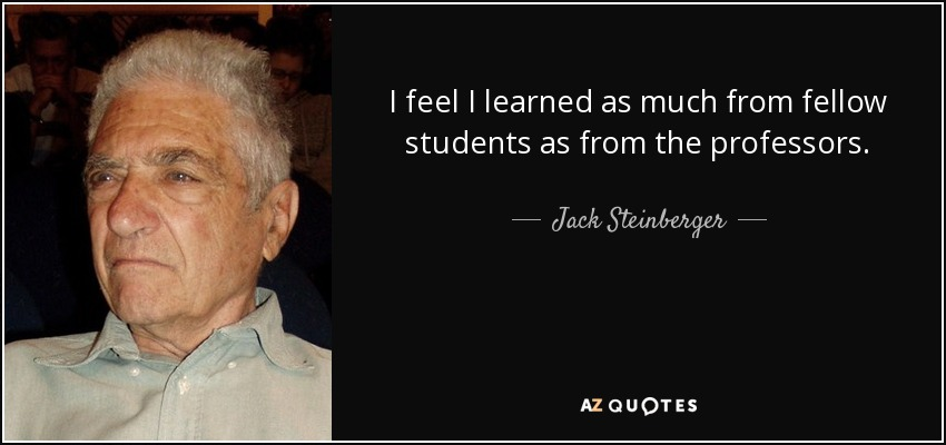 I feel I learned as much from fellow students as from the professors. - Jack Steinberger