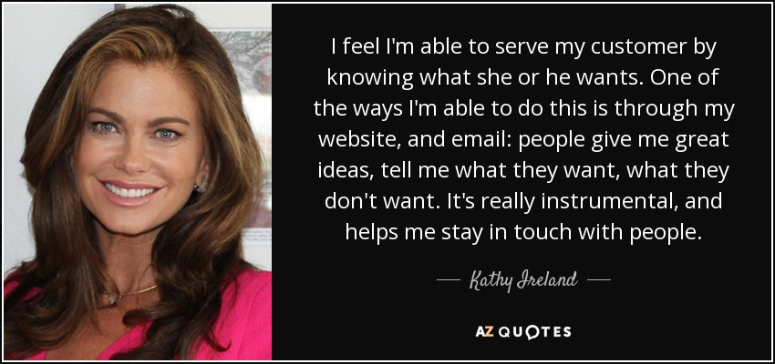 I feel I'm able to serve my customer by knowing what she or he wants. One of the ways I'm able to do this is through my website, and email: people give me great ideas, tell me what they want, what they don't want. It's really instrumental, and helps me stay in touch with people. - Kathy Ireland