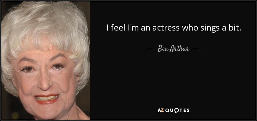 I feel I'm an actress who sings a bit. - Bea Arthur