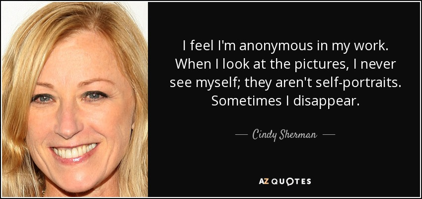 I feel I'm anonymous in my work. When I look at the pictures, I never see myself; they aren't self-portraits. Sometimes I disappear. - Cindy Sherman