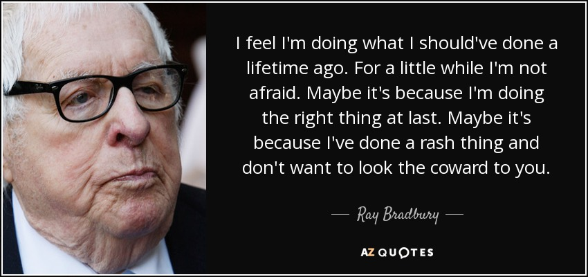 I feel I'm doing what I should've done a lifetime ago. For a little while I'm not afraid. Maybe it's because I'm doing the right thing at last. Maybe it's because I've done a rash thing and don't want to look the coward to you. - Ray Bradbury