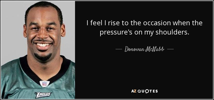 I feel I rise to the occasion when the pressure's on my shoulders. - Donovan McNabb