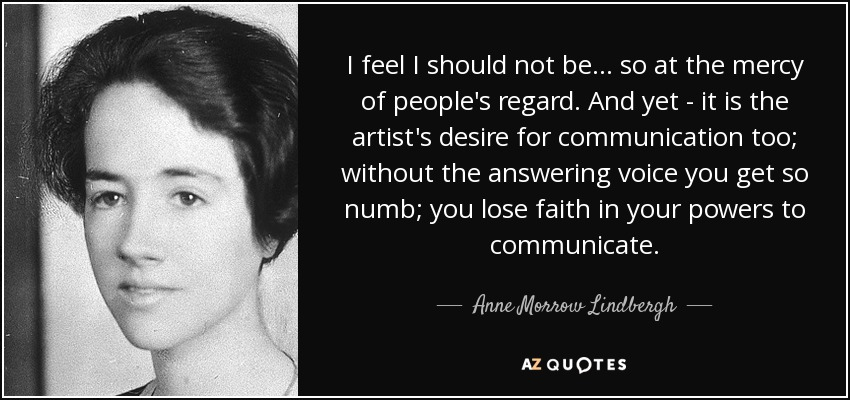 I feel I should not be ... so at the mercy of people's regard. And yet - it is the artist's desire for communication too; without the answering voice you get so numb; you lose faith in your powers to communicate. - Anne Morrow Lindbergh