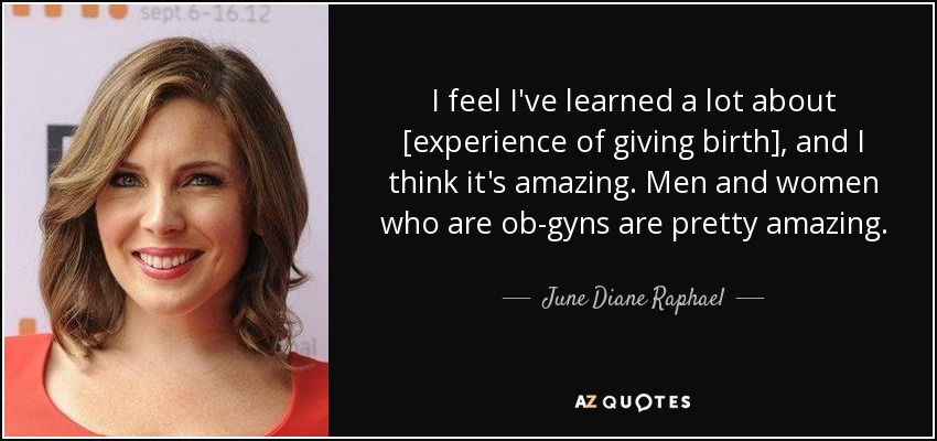 I feel I've learned a lot about [experience of giving birth], and I think it's amazing. Men and women who are ob-gyns are pretty amazing. - June Diane Raphael