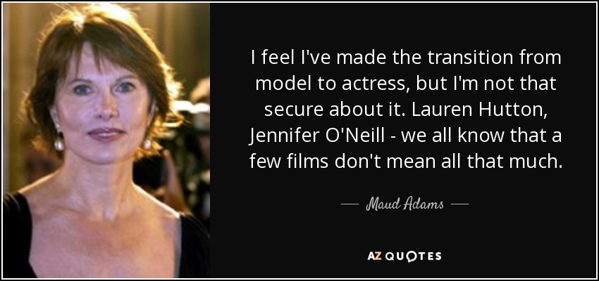 I feel I've made the transition from model to actress, but I'm not that secure about it. Lauren Hutton, Jennifer O'Neill - we all know that a few films don't mean all that much. - Maud Adams