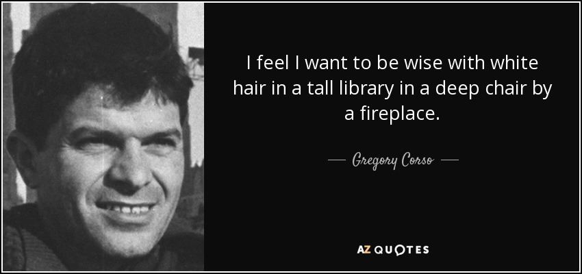 I feel I want to be wise with white hair in a tall library in a deep chair by a fireplace. - Gregory Corso
