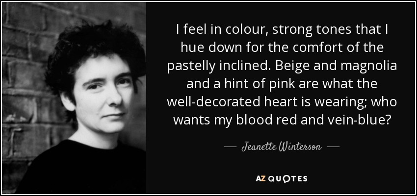 I feel in colour, strong tones that I hue down for the comfort of the pastelly inclined. Beige and magnolia and a hint of pink are what the well-decorated heart is wearing; who wants my blood red and vein-blue? - Jeanette Winterson