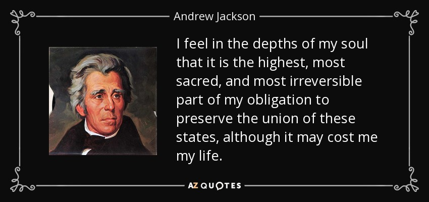 I feel in the depths of my soul that it is the highest, most sacred, and most irreversible part of my obligation to preserve the union of these states, although it may cost me my life. - Andrew Jackson