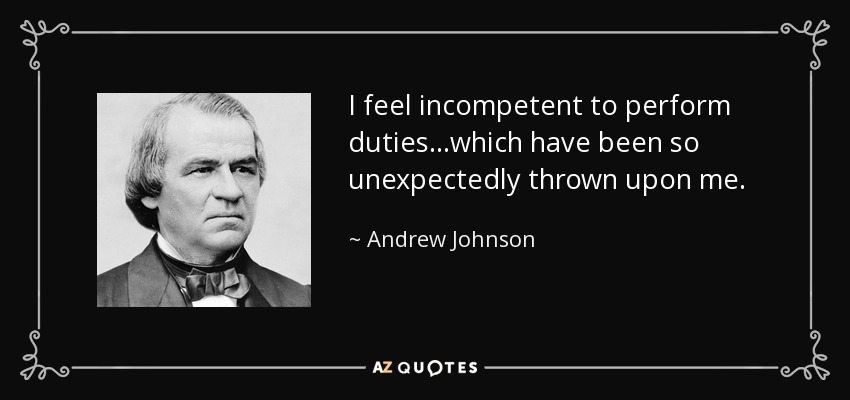 I feel incompetent to perform duties...which have been so unexpectedly thrown upon me. - Andrew Johnson
