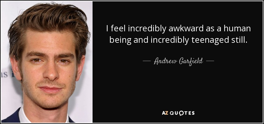 I feel incredibly awkward as a human being and incredibly teenaged still. - Andrew Garfield