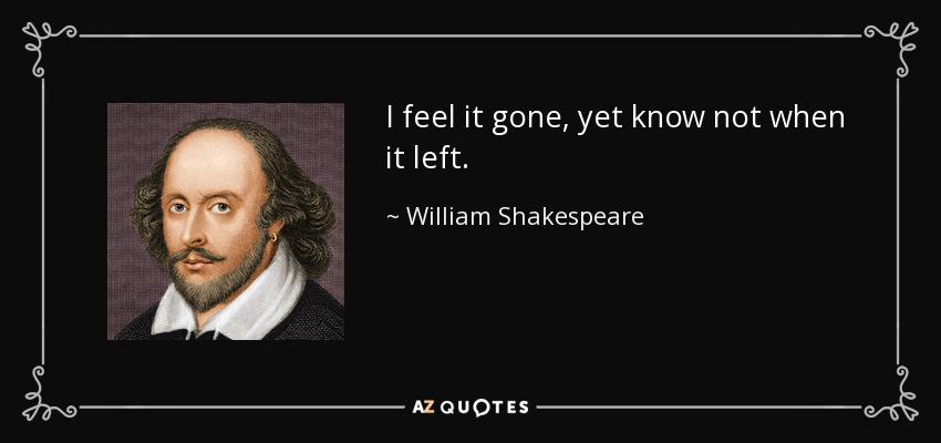 I feel it gone, yet know not when it left. - William Shakespeare