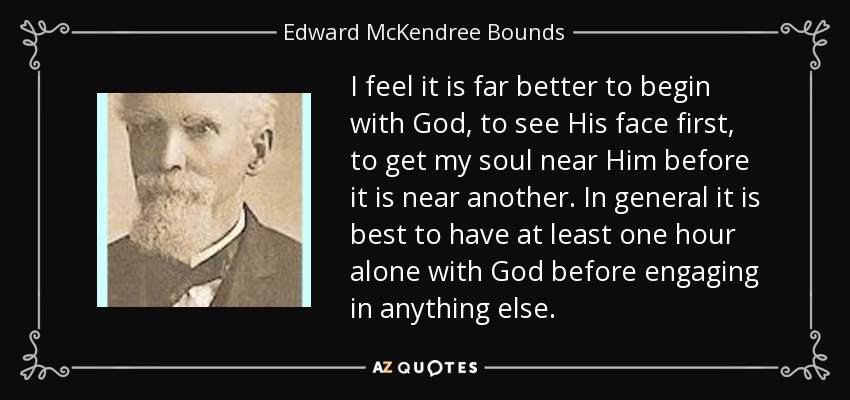 I feel it is far better to begin with God, to see His face first, to get my soul near Him before it is near another. In general it is best to have at least one hour alone with God before engaging in anything else. - Edward McKendree Bounds