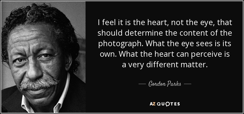 I feel it is the heart, not the eye, that should determine the content of the photograph. What the eye sees is its own. What the heart can perceive is a very different matter. - Gordon Parks