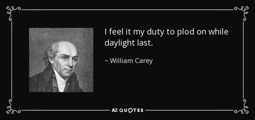 I feel it my duty to plod on while daylight last. - William Carey