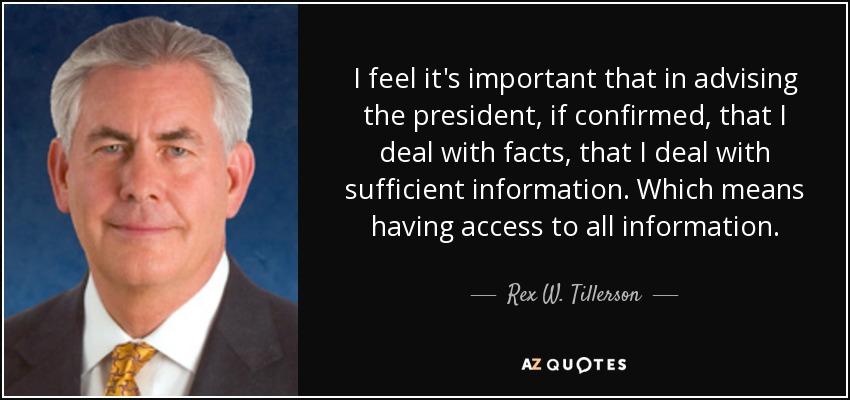 I feel it's important that in advising the president, if confirmed, that I deal with facts, that I deal with sufficient information. Which means having access to all information. - Rex W. Tillerson