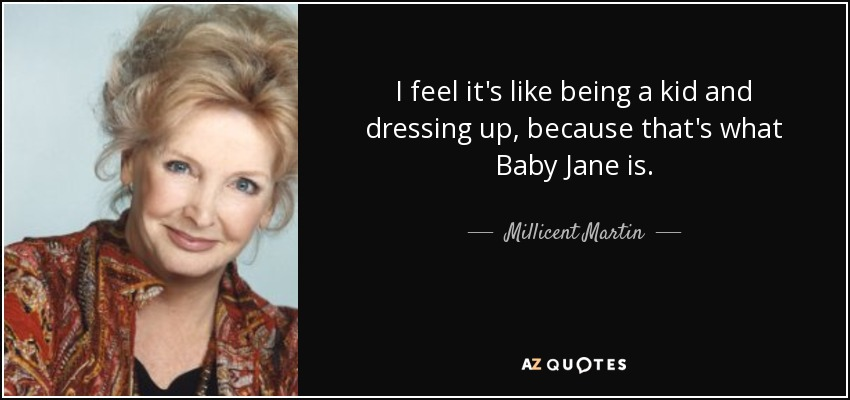I feel it's like being a kid and dressing up, because that's what Baby Jane is. - Millicent Martin
