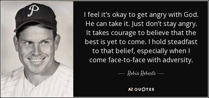 I feel it's okay to get angry with God. He can take it. Just don't stay angry. It takes courage to believe that the best is yet to come. I hold steadfast to that belief, especially when I come face-to-face with adversity. - Robin Roberts
