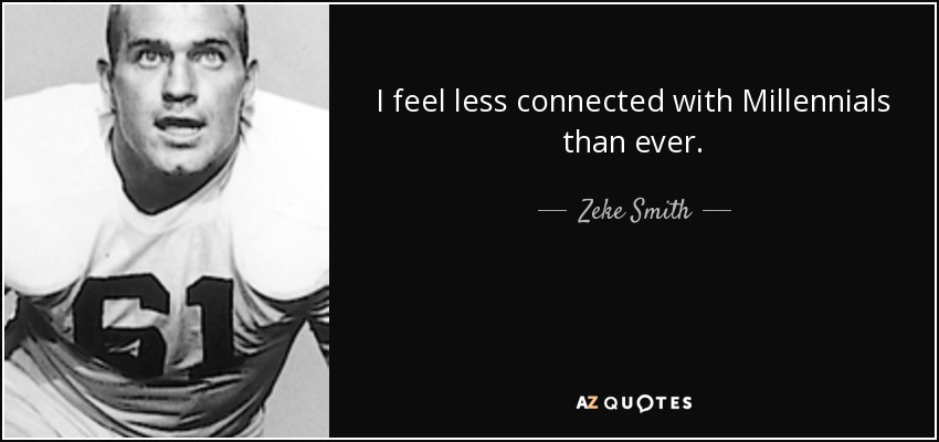 I feel less connected with Millennials than ever. - Zeke Smith