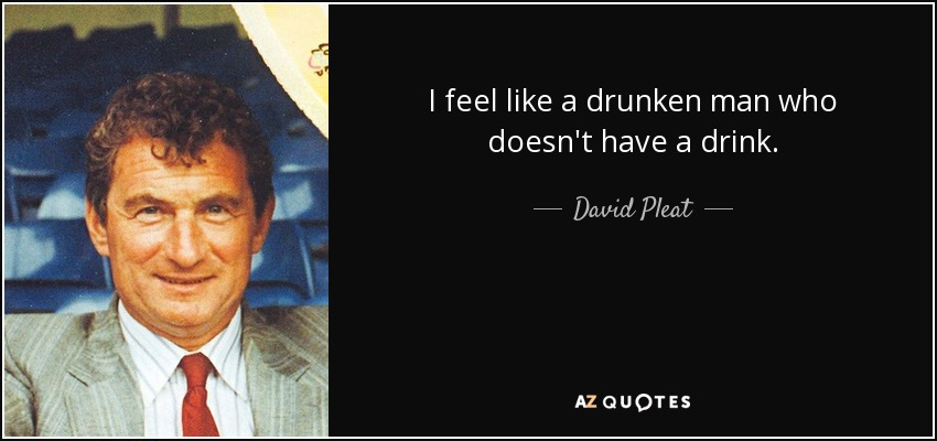 I feel like a drunken man who doesn't have a drink. - David Pleat