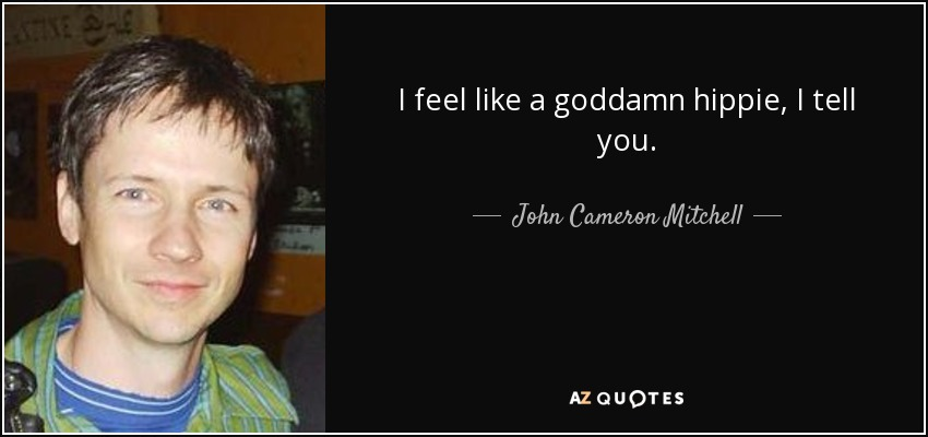 I feel like a goddamn hippie, I tell you. - John Cameron Mitchell