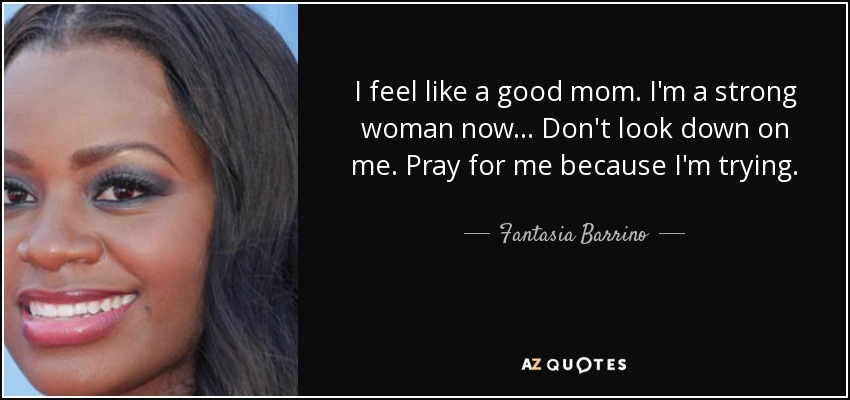 I feel like a good mom. I'm a strong woman now... Don't look down on me. Pray for me because I'm trying. - Fantasia Barrino