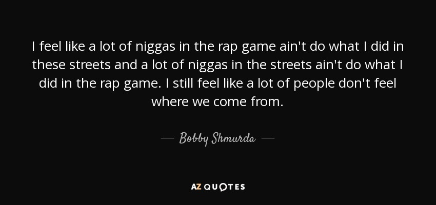I feel like a lot of niggas in the rap game ain't do what I did in these streets and a lot of niggas in the streets ain't do what I did in the rap game. I still feel like a lot of people don't feel where we come from. - Bobby Shmurda