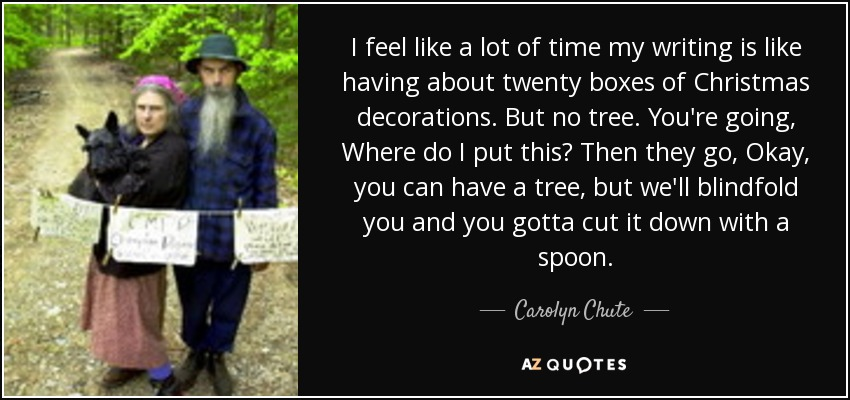 I feel like a lot of time my writing is like having about twenty boxes of Christmas decorations. But no tree. You're going, Where do I put this? Then they go, Okay, you can have a tree, but we'll blindfold you and you gotta cut it down with a spoon. - Carolyn Chute