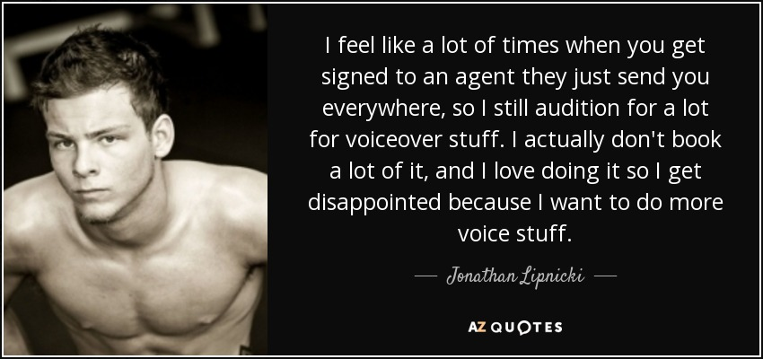 I feel like a lot of times when you get signed to an agent they just send you everywhere, so I still audition for a lot for voiceover stuff. I actually don't book a lot of it, and I love doing it so I get disappointed because I want to do more voice stuff. - Jonathan Lipnicki