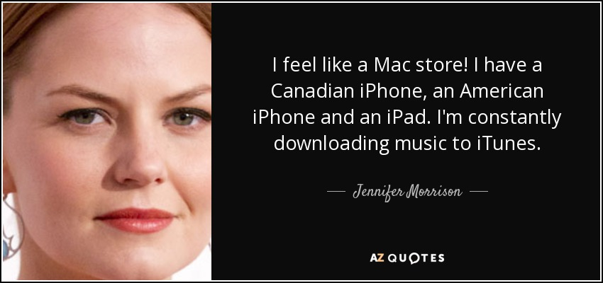 I feel like a Mac store! I have a Canadian iPhone, an American iPhone and an iPad. I'm constantly downloading music to iTunes. - Jennifer Morrison