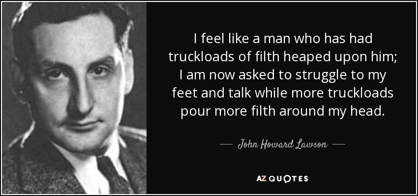 I feel like a man who has had truckloads of filth heaped upon him; I am now asked to struggle to my feet and talk while more truckloads pour more filth around my head. - John Howard Lawson
