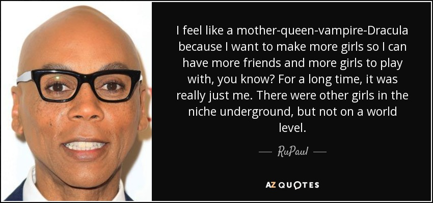 I feel like a mother-queen-vampire-Dracula because I want to make more girls so I can have more friends and more girls to play with, you know? For a long time, it was really just me. There were other girls in the niche underground, but not on a world level. - RuPaul