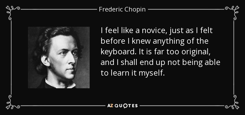 I feel like a novice, just as I felt before I knew anything of the keyboard. It is far too original, and I shall end up not being able to learn it myself. - Frederic Chopin