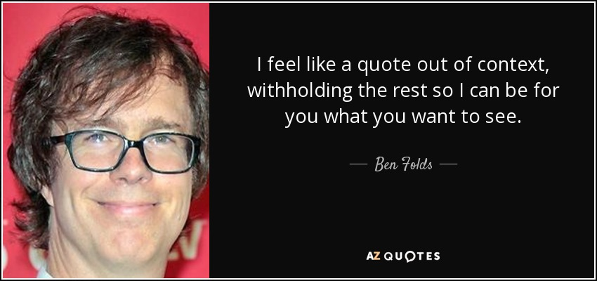 I feel like a quote out of context, withholding the rest so I can be for you what you want to see. - Ben Folds